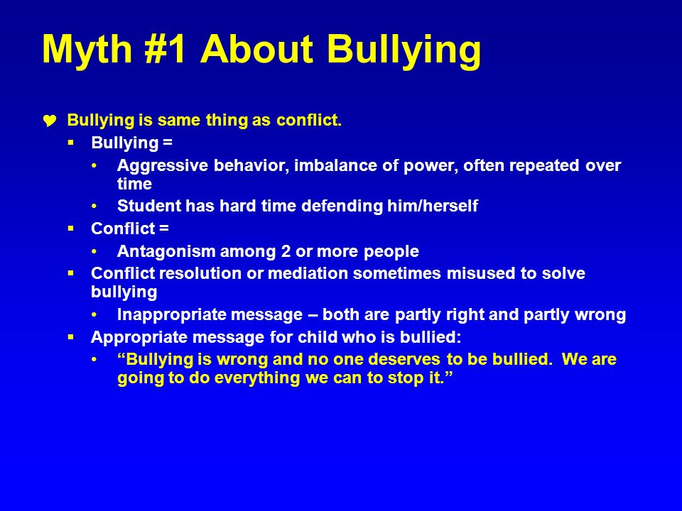 Myth #1 About Bullying Bullying is same thing as conflict. Bullying =