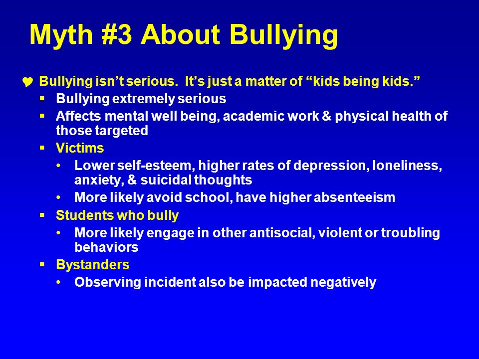 Myth #3 About Bullying Bullying isn't serious. It's just a matter of kids being kids. Bullying extremely serious.