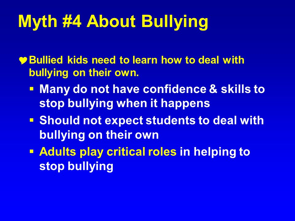 Myth #4 About Bullying Bullied kids need to learn how to deal with bullying on their own.