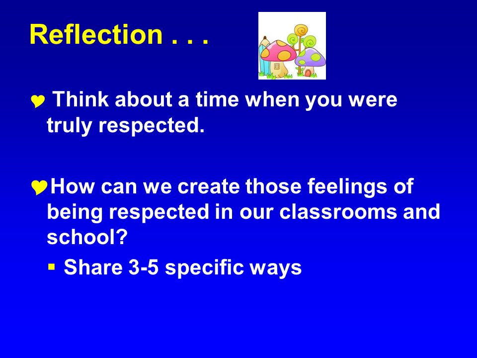 Reflection . . . Think about a time when you were truly respected. How can we create those feelings of being respected in our classrooms and school