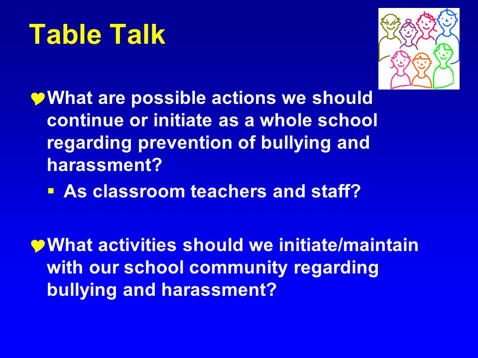Table Talk What are possible actions we should continue or initiate as a whole school regarding prevention of bullying and harassment