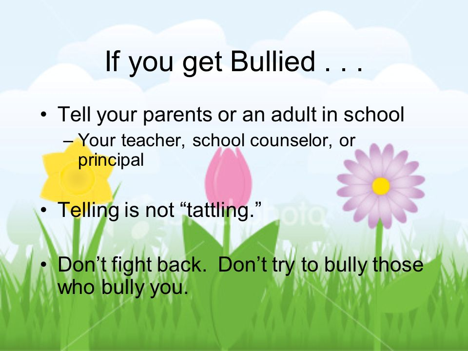If you get Bullied . . . Tell your parents or an adult in school