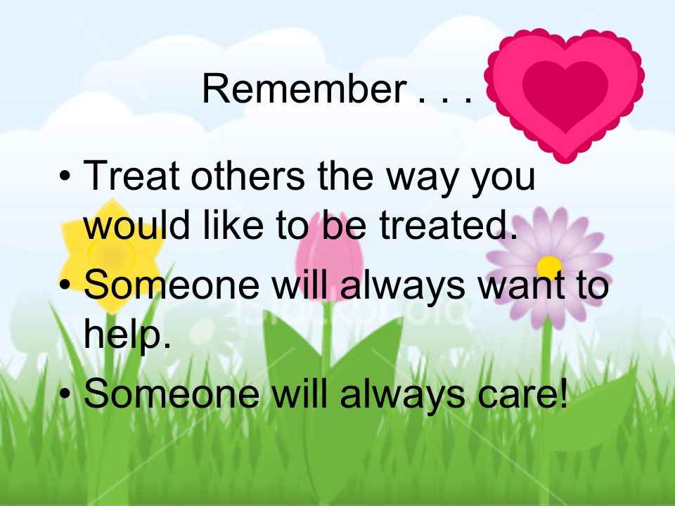 Remember Treat others the way you would like to be treated. Someone will always want to help.