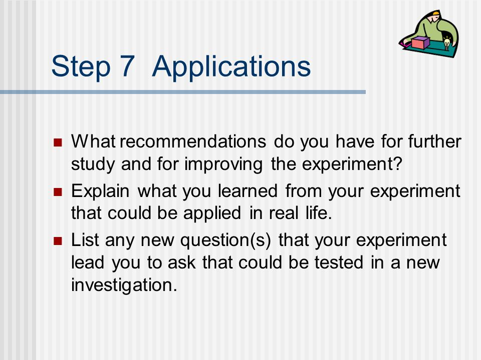 Step 7 Applications What recommendations do you have for further study and for improving the experiment