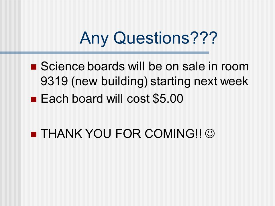 Any Questions Science boards will be on sale in room 9319 (new building) starting next week. Each board will cost $5.00.