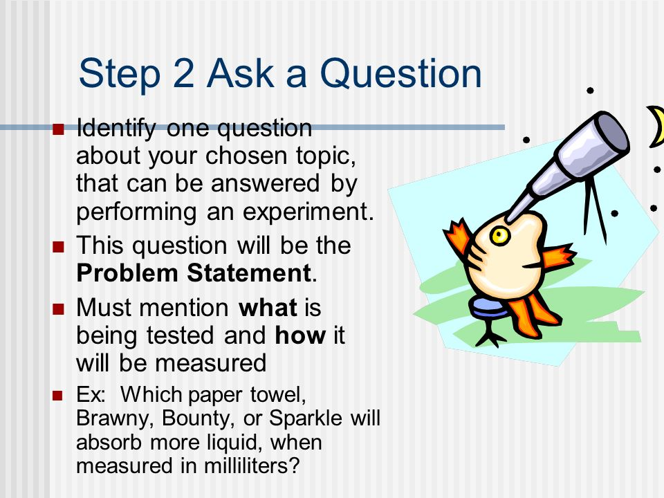 Step 2 Ask a Question Identify one question about your chosen topic, that can be answered by performing an experiment.