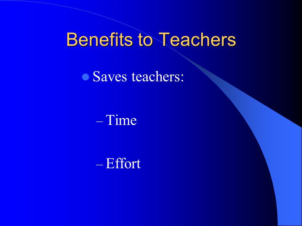 Benefits to Teachers Saves teachers: Time Effort