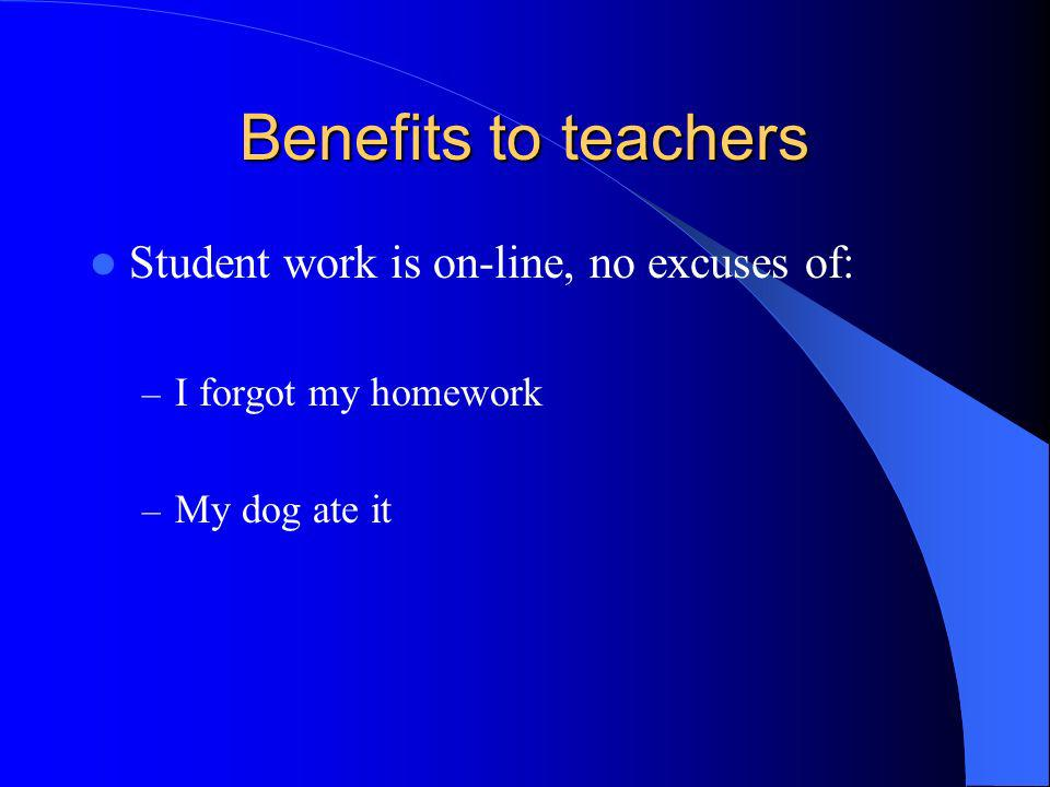 Benefits to teachers Student work is on-line, no excuses of: