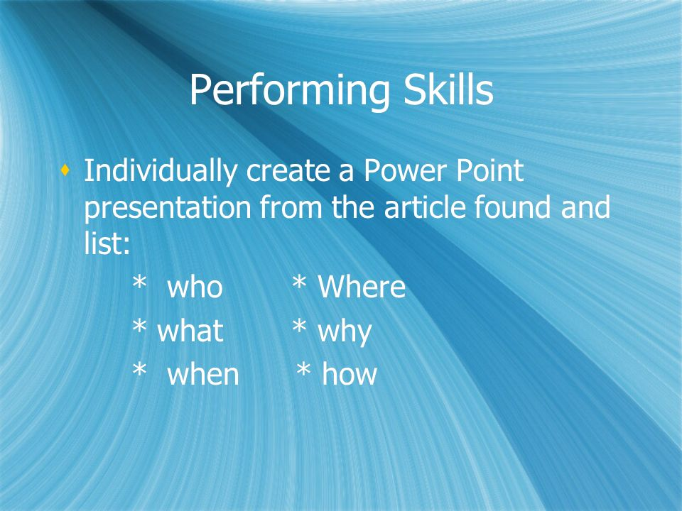 Performing SkillsIndividually create a Power Point presentation from the article found and list: * who * Where.