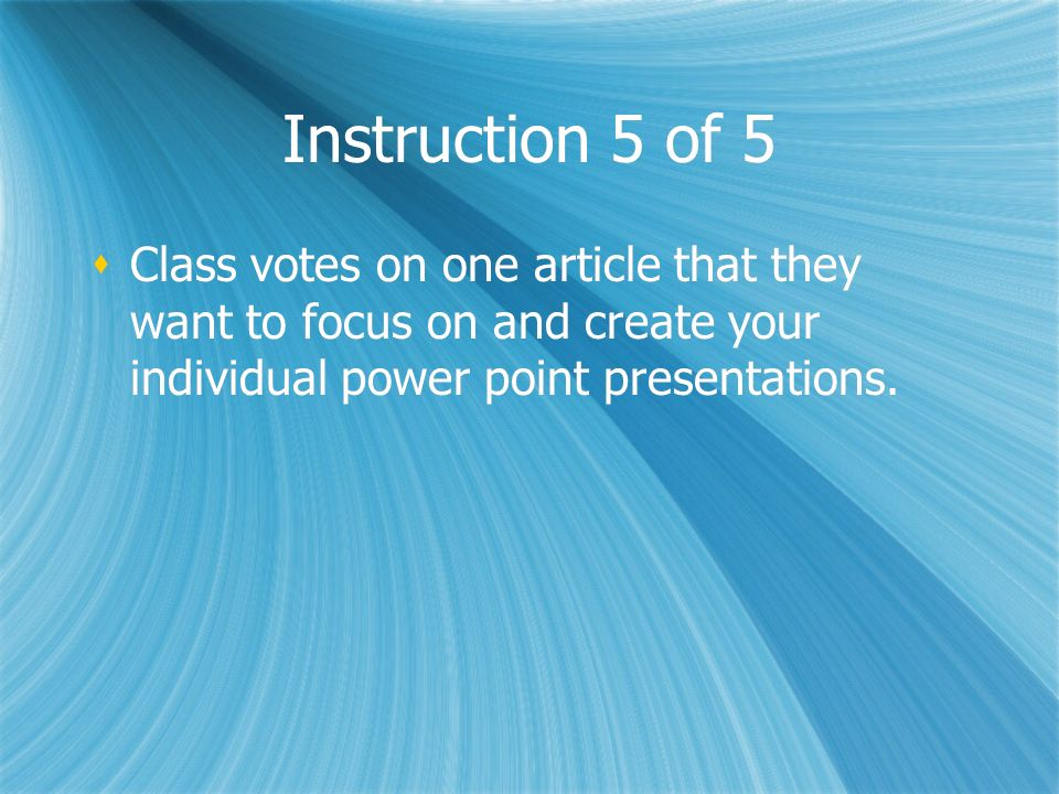 Instruction 5 of 5Class votes on one article that they want to focus on and create your individual power point presentations.