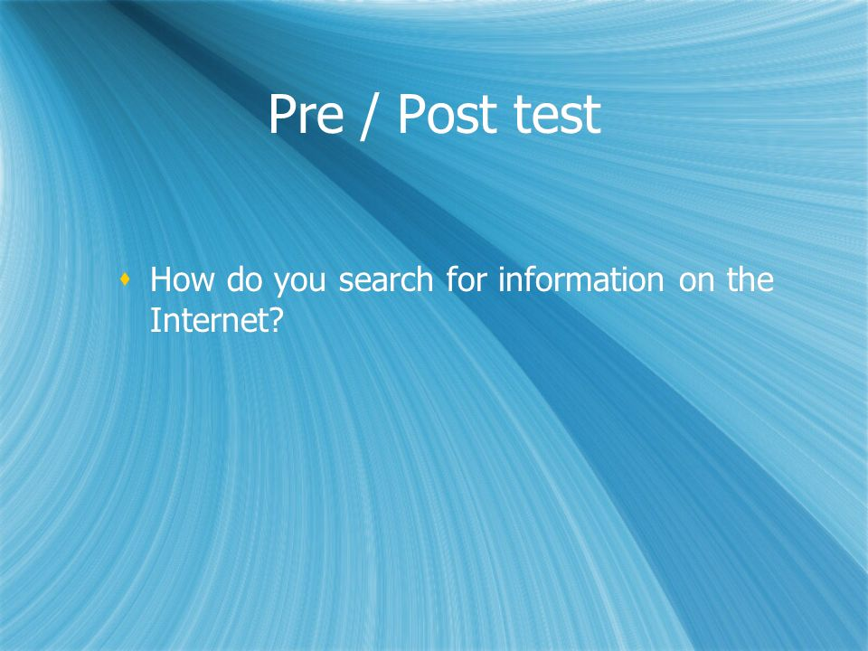 Pre / Post test How do you search for information on the Internet