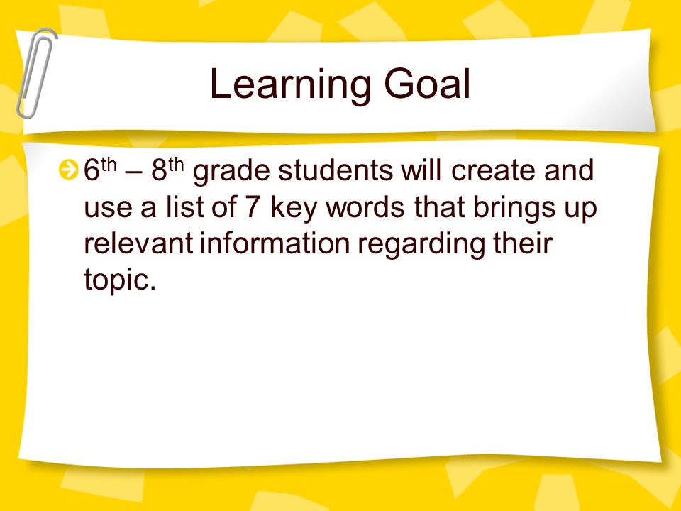 Learning Goal 6th – 8th grade students will create and use a list of 7 key words that brings up relevant information regarding their topic.