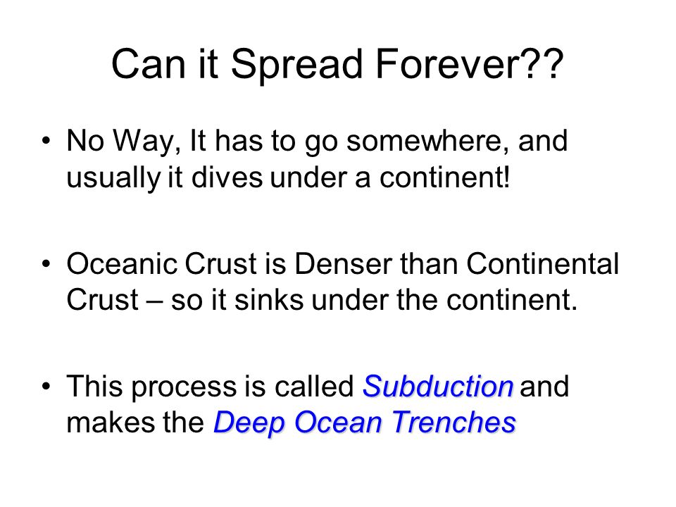 Can it Spread Forever No Way, It has to go somewhere, and usually it dives under a continent!