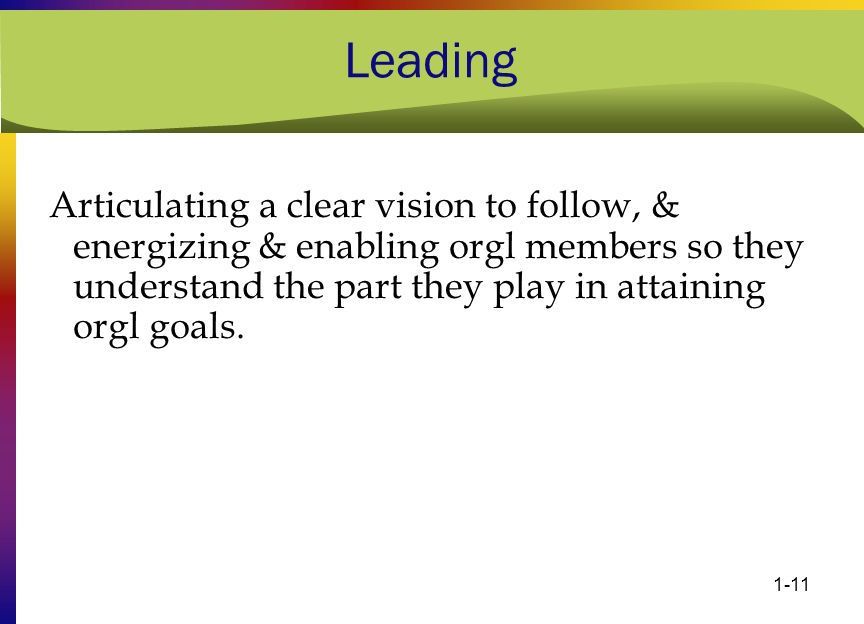 Leading Articulating a clear vision to follow, & energizing & enabling orgl members so they understand the part they play in attaining orgl goals.