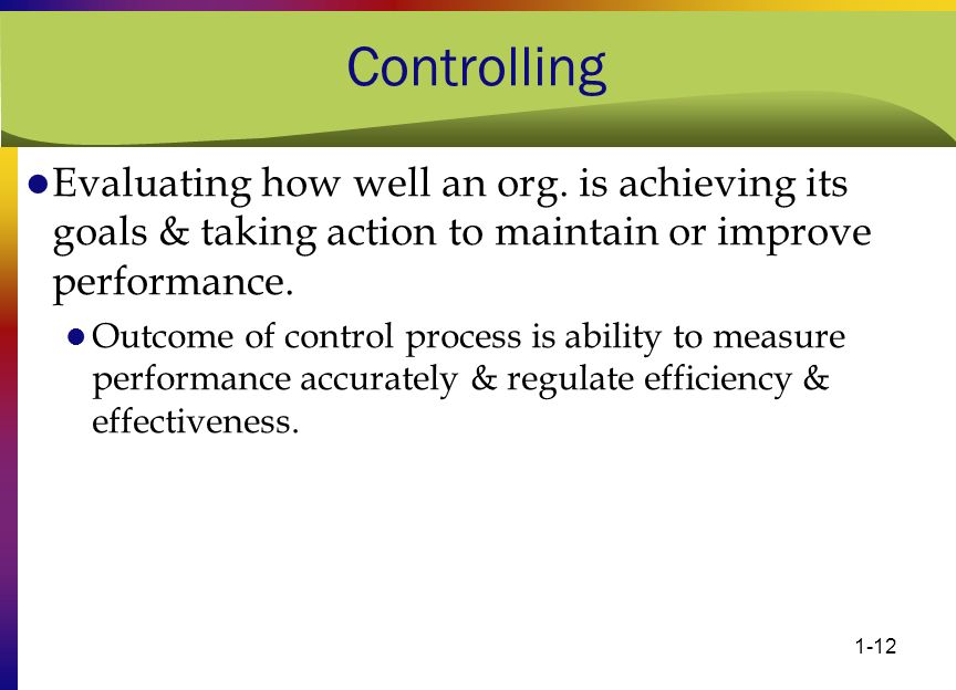 Controlling Evaluating how well an org. is achieving its goals & taking action to maintain or improve performance.
