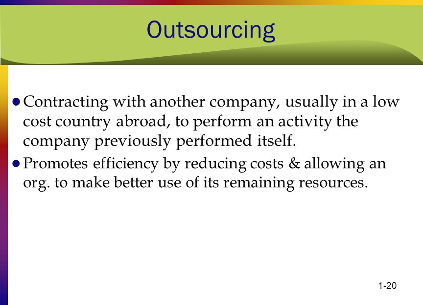 Outsourcing Contracting with another company, usually in a low cost country abroad, to perform an activity the company previously performed itself.