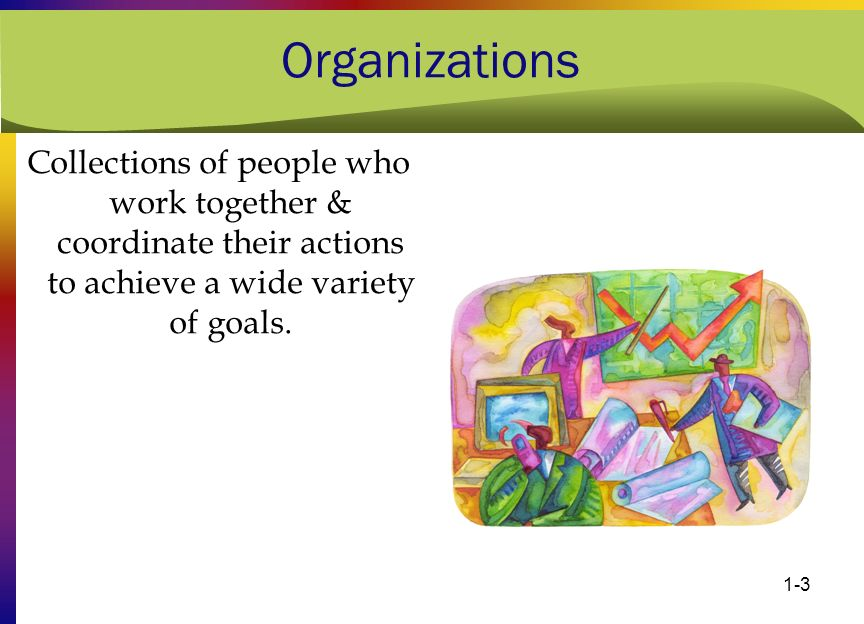 Organizations Collections of people who work together & coordinate their actions to achieve a wide variety of goals.