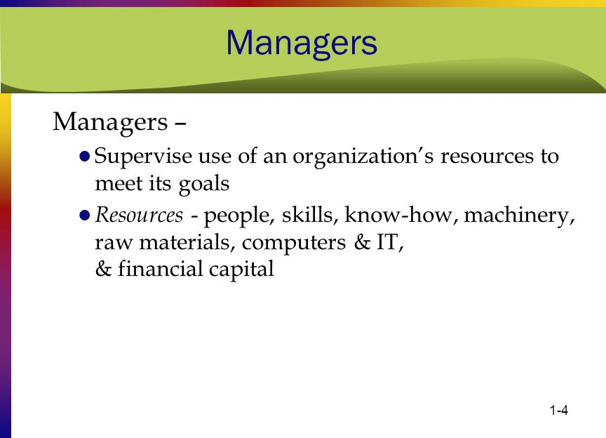 Managers Managers – Supervise use of an organization's resources to meet its goals.