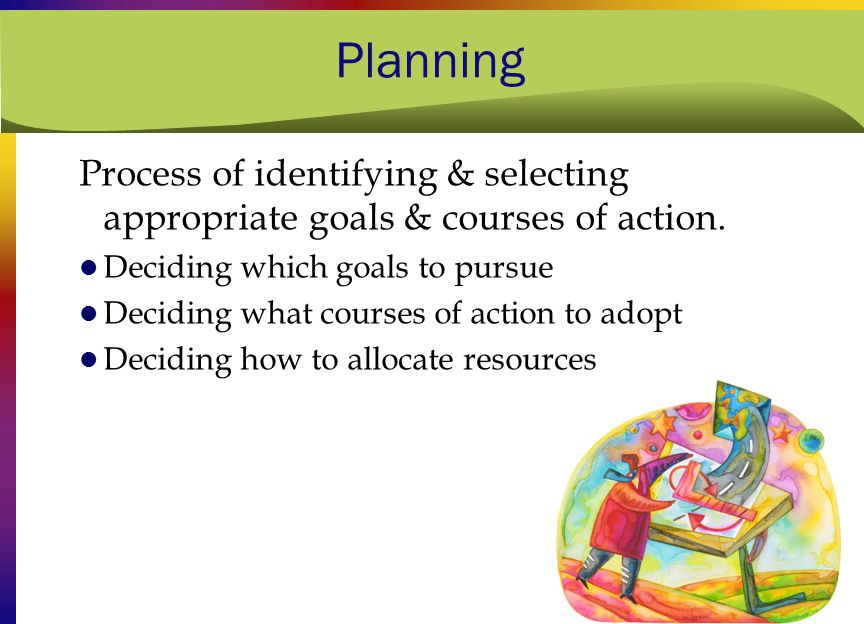 Planning Process of identifying & selecting appropriate goals & courses of action. Deciding which goals to pursue.