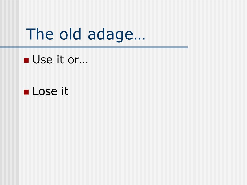 The old adage… Use it or… Lose it
