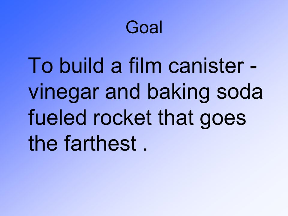 Goal To build a film canister - vinegar and baking soda fueled rocket that goes the farthest .