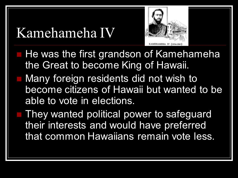Kamehameha IV He was the first grandson of Kamehameha the Great to become King of Hawaii.