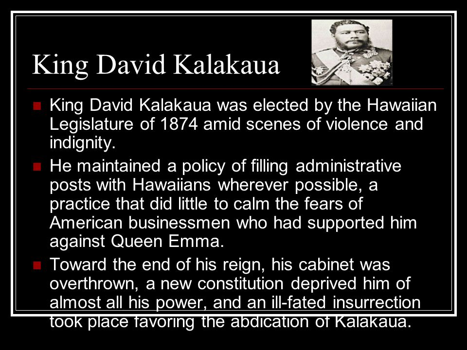 King David Kalakaua King David Kalakaua was elected by the Hawaiian Legislature of 1874 amid scenes of violence and indignity.