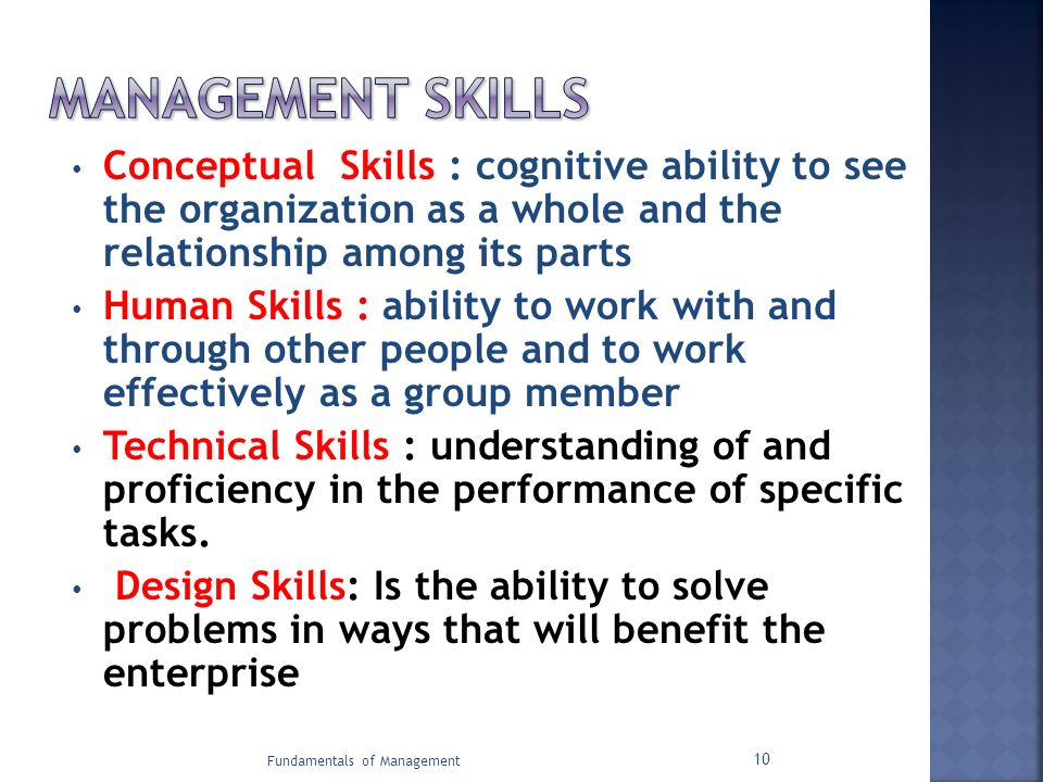 MANAGEMENT SKILLS Conceptual Skills : cognitive ability to see the organization as a whole and the relationship among its parts.