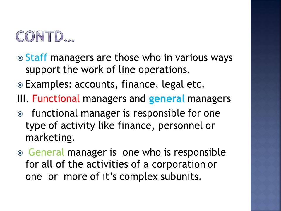 Contd… Staff managers are those who in various ways support the work of line operations. Examples: accounts, finance, legal etc.