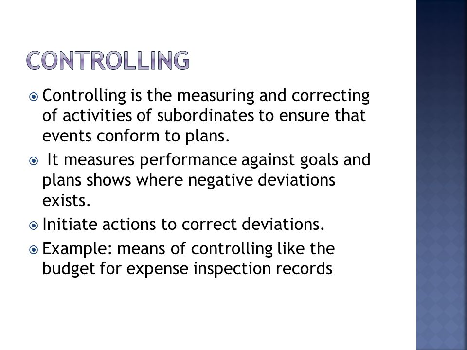 controlling Controlling is the measuring and correcting of activities of subordinates to ensure that events conform to plans.