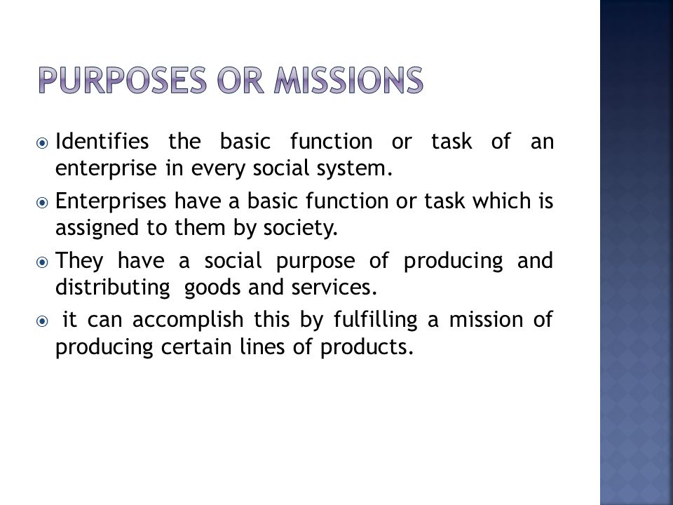 PURPOSES OR MISSIONS Identifies the basic function or task of an enterprise in every social system.