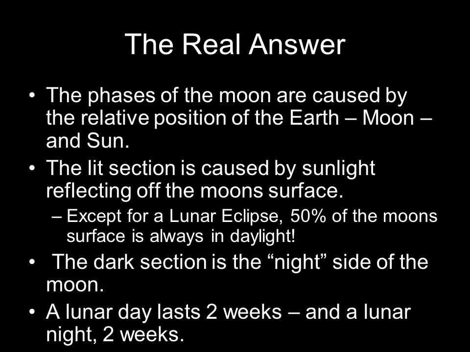 The Real Answer The phases of the moon are caused by the relative position of the Earth – Moon – and Sun.