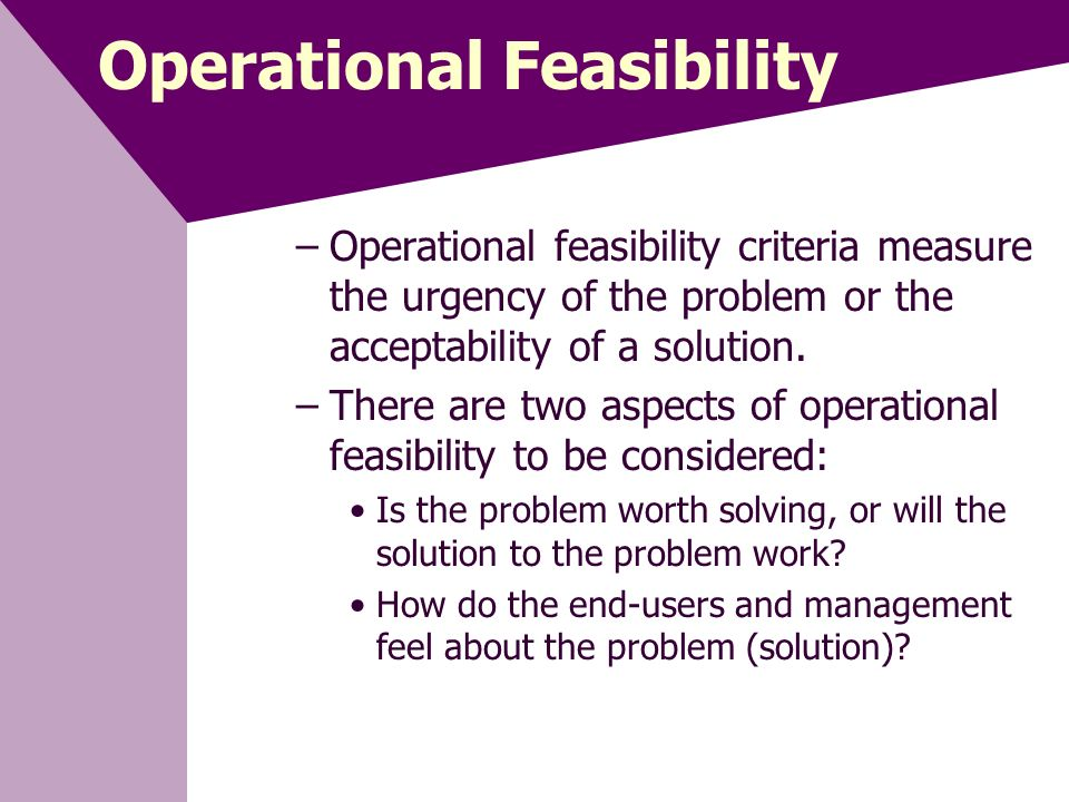 operational feasibility - operational feasibility – who is going to run the project, and where from do you have (or can you put in place).