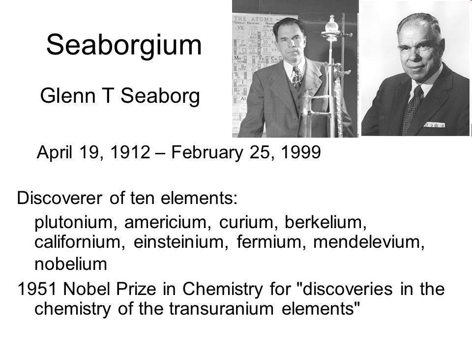 Seaborgium Glenn T Seaborg April 19, 1912 – February 25, 1999