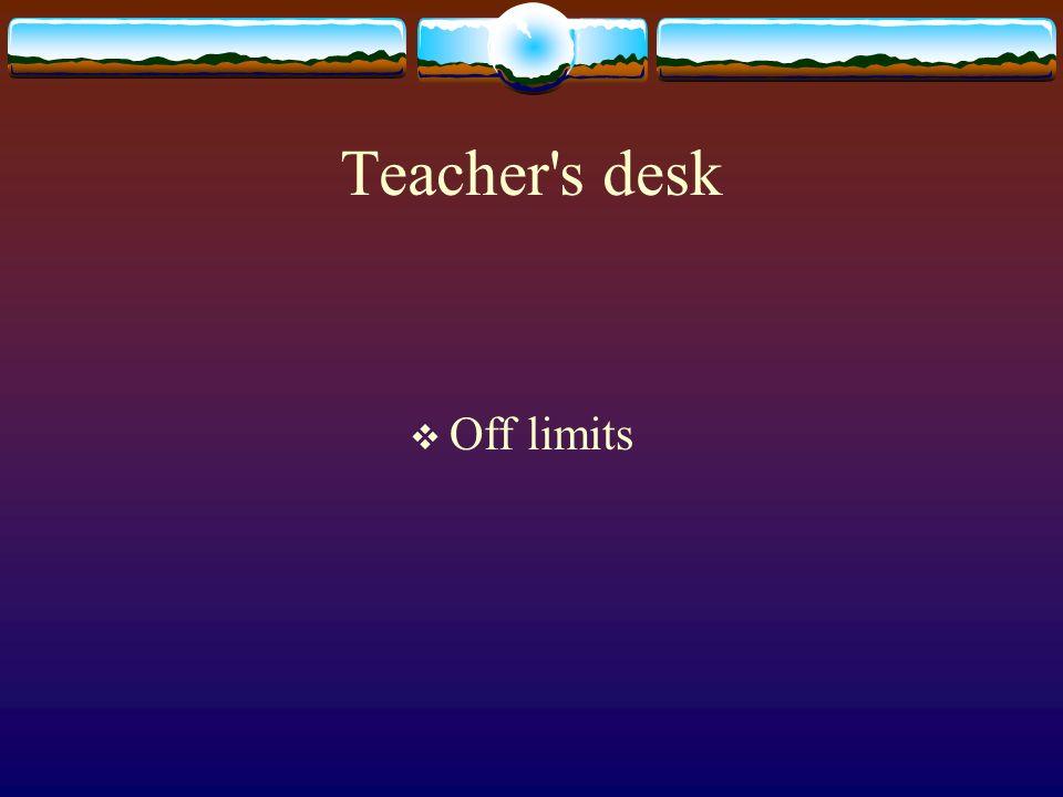 Teacher s desk Off limits