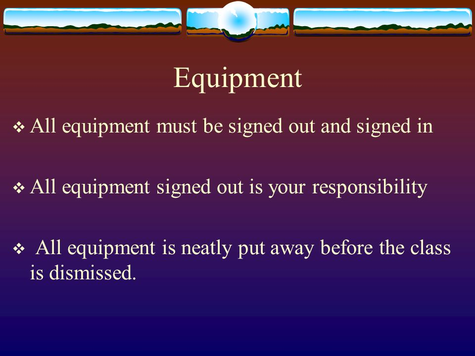 Equipment All equipment must be signed out and signed in