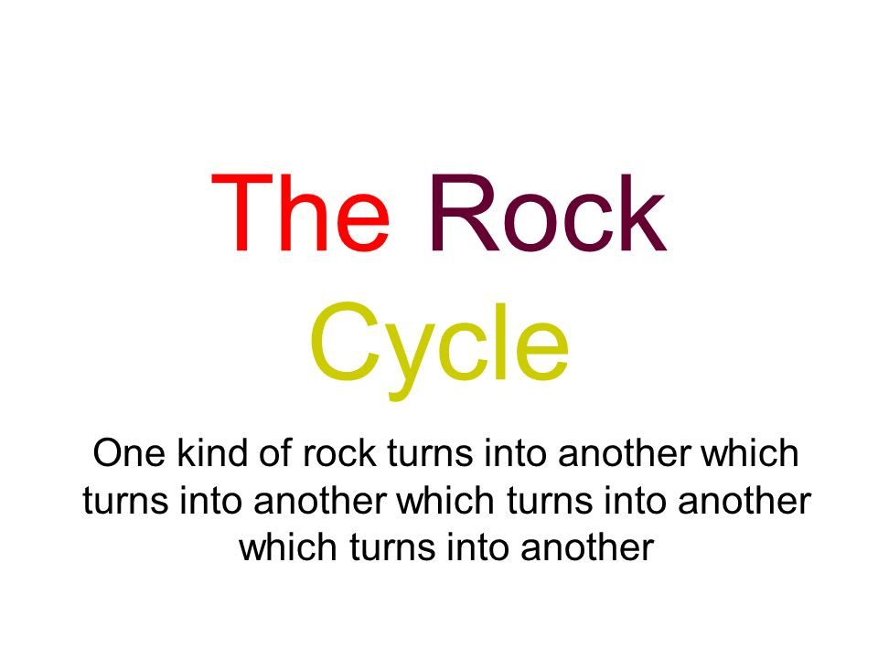 The Rock Cycle One kind of rock turns into another which turns into another which turns into another which turns into another.