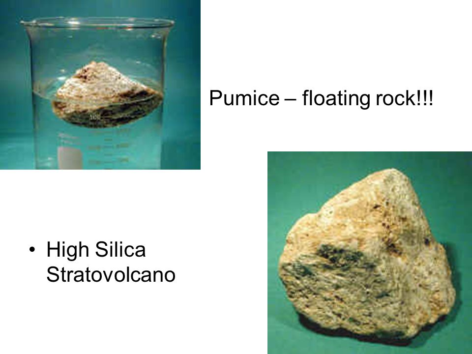 Pumice – floating rock!!! High Silica Stratovolcano