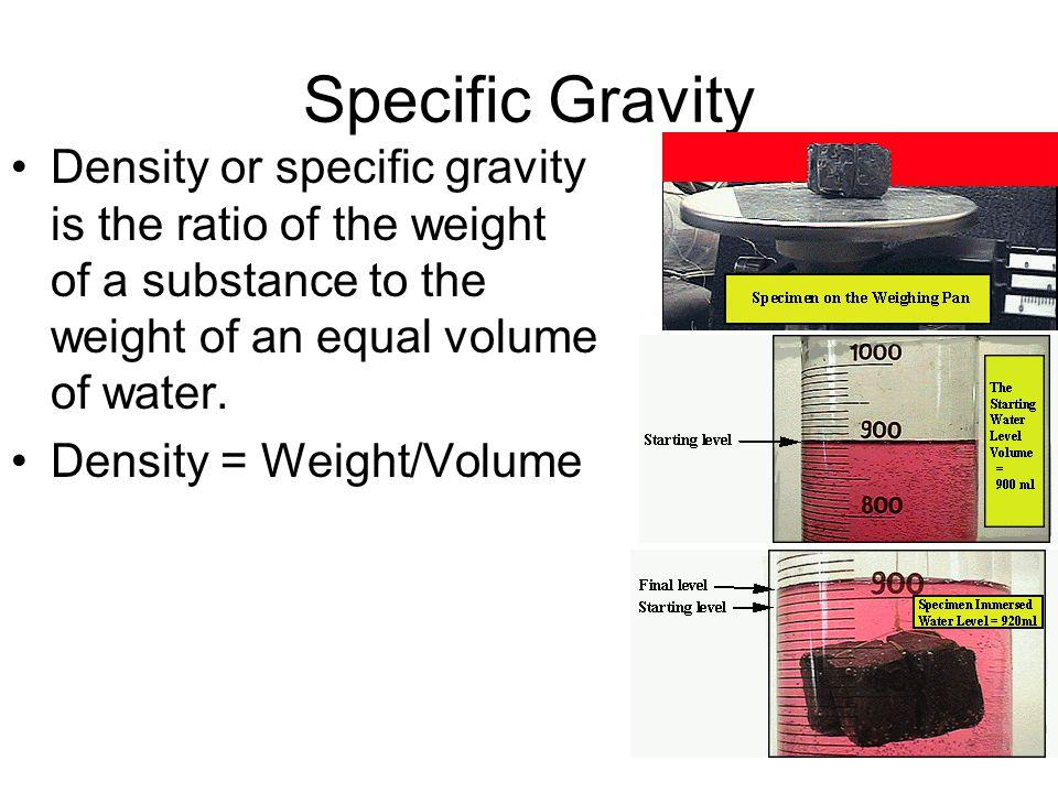 Specific Gravity Density or specific gravity is the ratio of the weight of a substance to the weight of an equal volume of water.