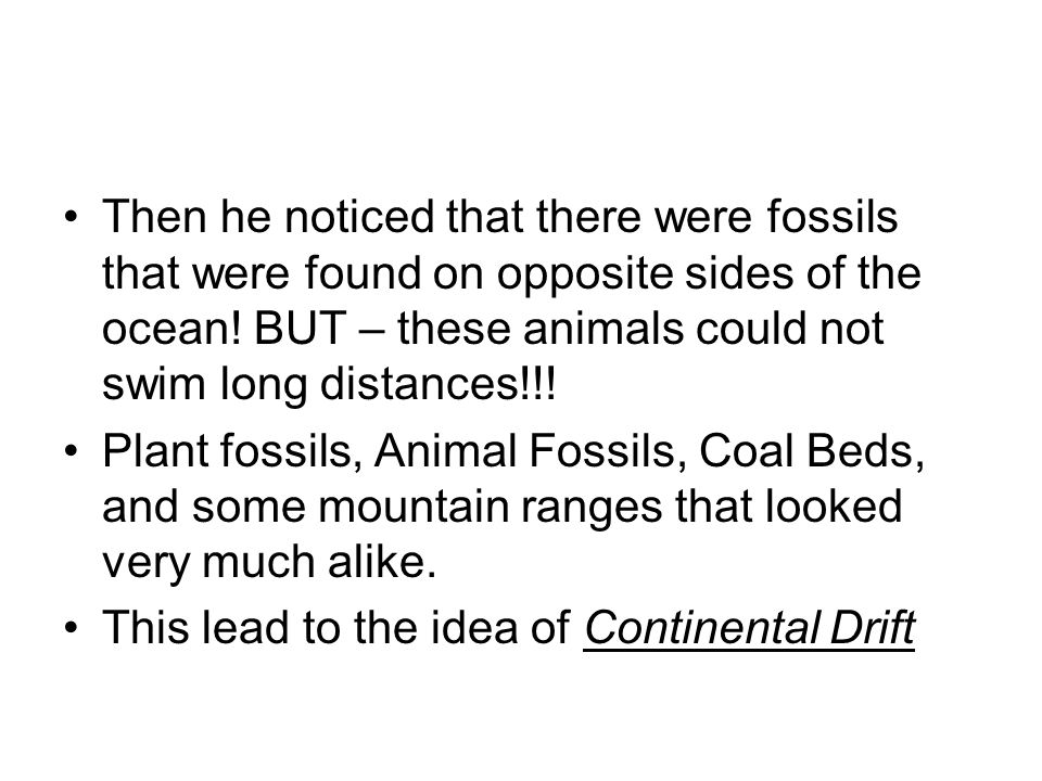 Then he noticed that there were fossils that were found on opposite sides of the ocean! BUT – these animals could not swim long distances!!!
