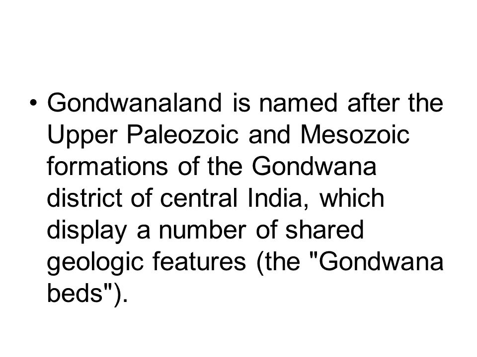 Gondwanaland is named after the Upper Paleozoic and Mesozoic formations of the Gondwana district of central India, which display a number of shared geologic features (the Gondwana beds ).