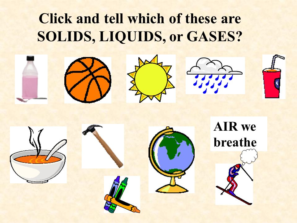 Click and tell which of these are SOLIDS, LIQUIDS, or GASES