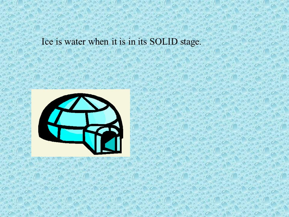 Ice is water when it is in its SOLID stage.