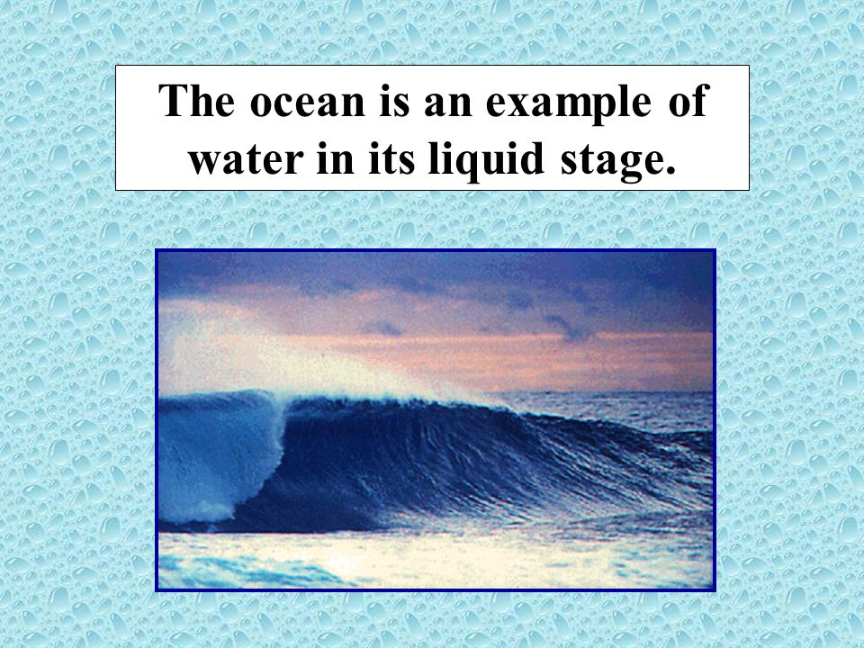 The ocean is an example of water in its liquid stage.