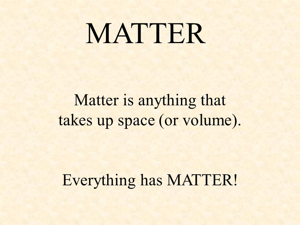 Matter is anything that takes up space (or volume).
