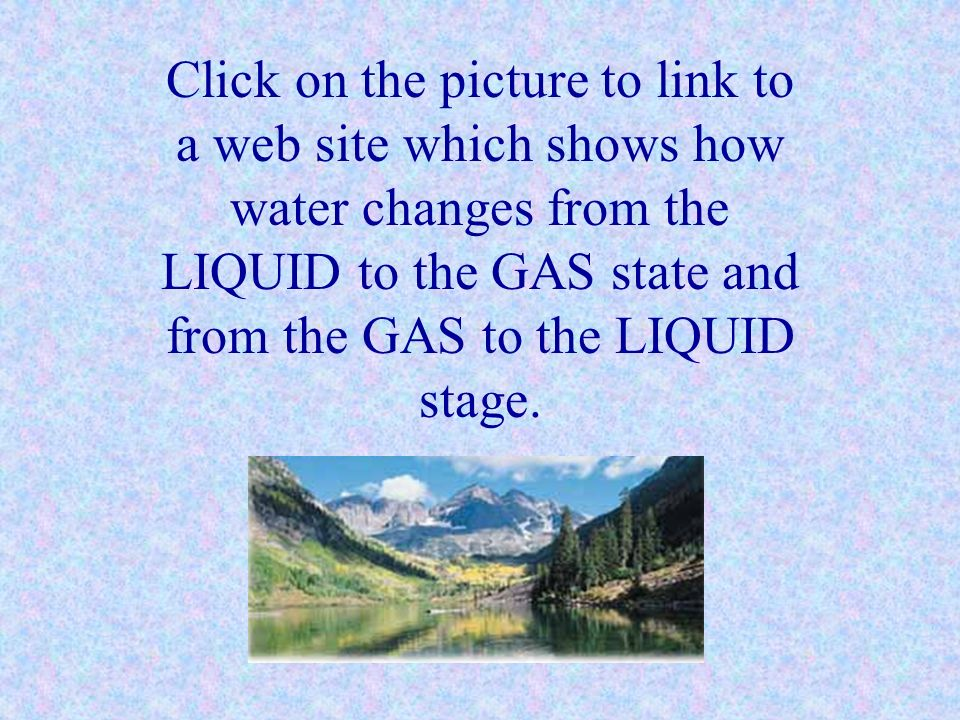 Click on the picture to link to a web site which shows how water changes from the LIQUID to the GAS state and from the GAS to the LIQUID stage.