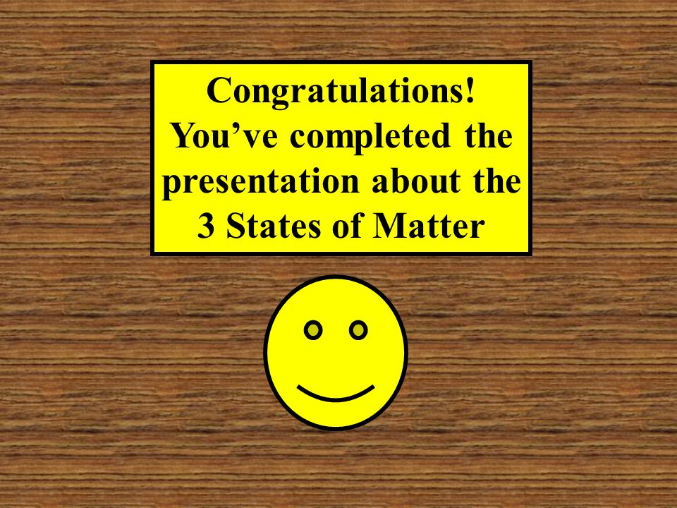 Congratulations! You've completed the presentation about the 3 States of Matter