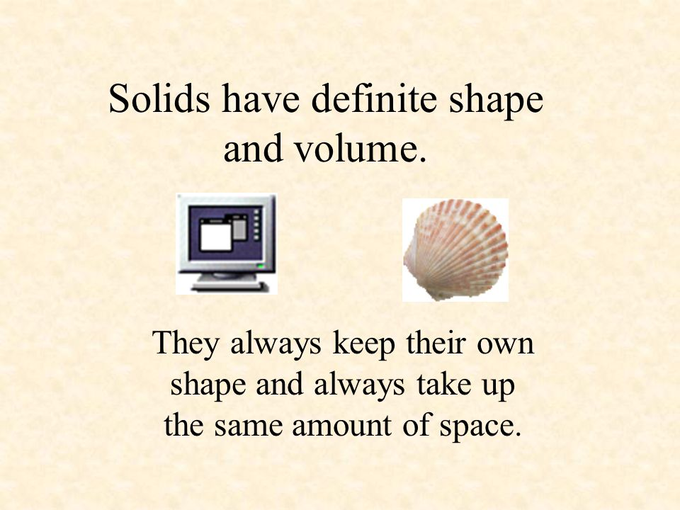 Solids have definite shape and volume.