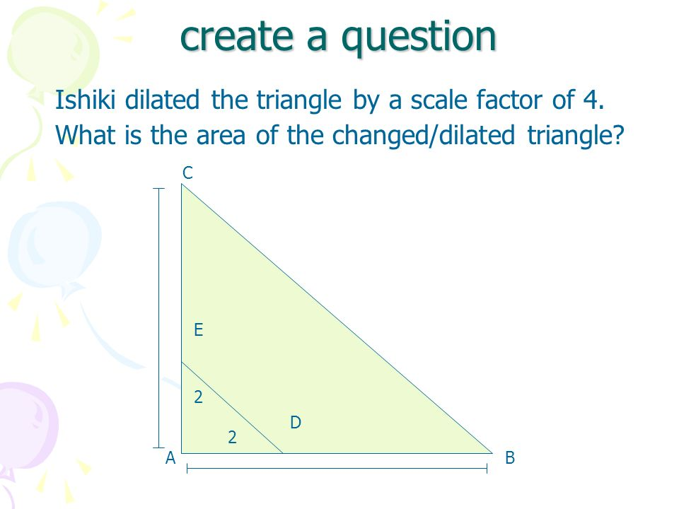 create a question Ishiki dilated the triangle by a scale factor of 4. What is the area of the changed/dilated triangle