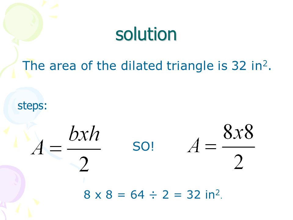 solution The area of the dilated triangle is 32 in2. SO! steps:
